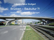 Brücken - Baukultur?!, Freitag, 20.05.05               /                   19.00              Uhr <br/>(c) Heiner Wittmann, Gundolf Denzer, Holger Svensson, Carlo Weber, Jörg Schlaich, Eckart Wittmann
